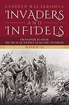 Invaders and Infidels (Book 1): From Sindh to Delhi: The 500-Year Journey of Islamic Invasions by [Sandeep Balakrishna]
