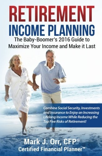 Retirement Income Planning: The Baby-Boomers 2016 Guide to Maximize Your Income and Make it Last by Mark J. Orr CFP (2016-07-27)