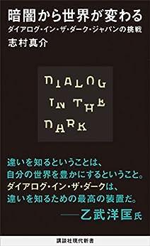 [志村真介]の暗闇から世界が変わる ダイアログ・イン・ザ・ダーク・ジャパンの挑戦 (講談社現代新書)