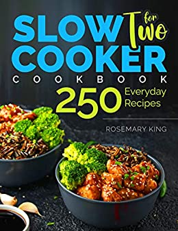 Slow Cooker Cookbook for Two: 250 Everyday Recipes.: Slow Cooker Recipe Book for Beginners and Pros by [Rosemary King]