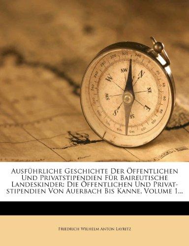 Ausfuhrliche Geschichte Der Offentlichen Und Privatstipendien Fur Baireutische Landeskinder: Die Offentlichen Und Privat-Stipendien Von Auerbach Bis Kanne, Volume 1...