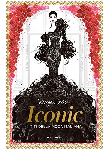 Iconic. I miti della moda italiana. Ediz. illustrata