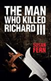 The Man Who Killed Richard III: Who Dealt the Fatal Blow at Bosworth? - Susan Fern