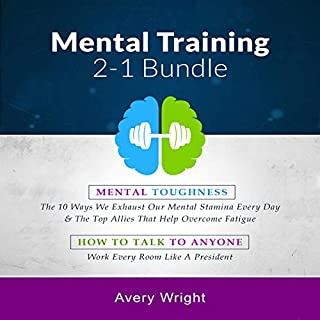 Mental Training 2-1 Bundle     Mental Toughness: The 10 Ways We Exhaust Our Mental Stamina Every Day & the Top Allies That Help Overcome Fatigue, How to Talk to Anyone: Work Every Room Like a President              By:                                                                                                                                 Avery Wright                               Narrated by:                                                                                                                                 Michael W Rahhal                      Length: 7 hrs and 30 mins     22 ratings     Overall 5.0