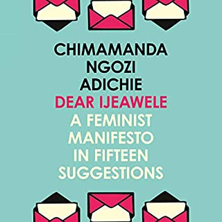 Dear Ijeawele, or A Feminist Manifesto in Fifteen Suggestions                   By:                                                                                                                                 Chimamanda Ngozi Adichie                               Narrated by:                                                                                                                                 January Lavoy                      Length: 1 hr and 1 min     148 ratings     Overall 4.8