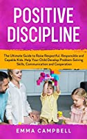 Positive Discipline: The Ultimate Guide to Raise Respectful, Responsible and Capable Kids. Help Your Child Develop Problem-Solving Skills, Communication and Cooperation