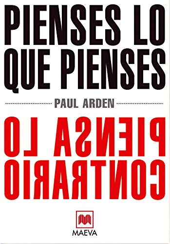 Pienses lo que pienses, piensa lo contrario: El prestigioso publicista Paul Arden nos explica cómo el pensamiento original y a contracorriente es el ... indicado para triunfar. (Palabras abiertas)