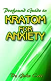 Profound Guide To Kratom for Anxiety: A True Guide To Kratom and how it can be used to cure your anxiety! The natural remedy that cures anxiety!
