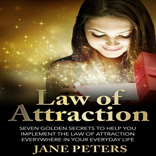 Law of Attraction: Seven Golden Secrets to Help You Implement the Law of Attraction Everywhere in Your Everyday Life cover art