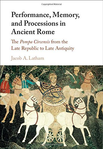 Performance, Memory, and Processions in Ancient Rome: The Pompa Circensis from the Late Republic to Late Antiquity by Jacob A. Latham(2016-08-16)