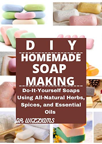 DIY HOMEMADE SOAP MAKING: DO IT YOURSELF SOAPS USING ALL NATURAL HERBS,SPICES AND ESSENTIAL OILS