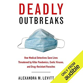 Deadly Outbreaks     How Medical Detectives Save Lives Threatened by Killer Pandemics, Exotic Viruses, and Drug-Resistant Parasites              By:                                                                                                                                 Alexandra Levitt                               Narrated by:                                                                                                                                 Julie McKay                      Length: 9 hrs and 28 mins     129 ratings     Overall 4.0