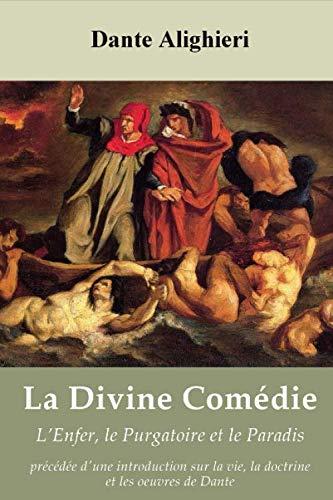La Divine Comédie: L'Enfer, le Purgatoire et le Paradis – précédée d'une introduction sur la vie, la doctrine et les oeuvres de Dante