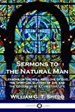 Sermons to the Natural Man: Lessons on the Will and Love of God, the Spiritual Slavery of Sin, and the Goodness of a Christian Life