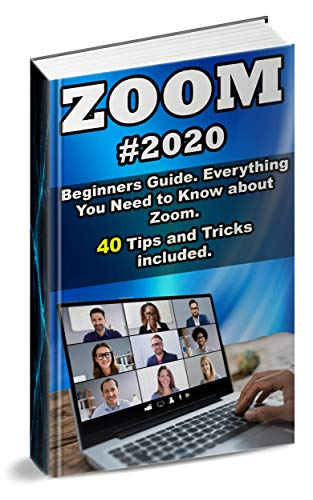 Zoom: 2020 Beginners Guide. Everything You Need to Know about Zoom . 40 Tips and Tricks included .