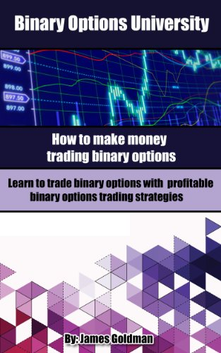 Binary Options University: How to make money trading binary options with profitable binary options trading strategies (binary options trading, binary options trading strategy) (English Edition)