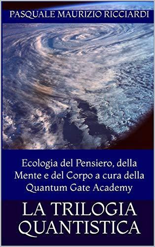 LA TRILOGIA QUANTISTICA: Ecologia del Pensiero, della Mente e del Corpo a cura della Quantum Gate Academy (Biologia quantistica)