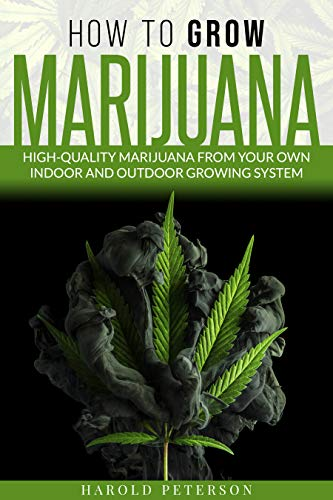 How To Grow Marijuana: High-Quality Marijuana from your own Indoor and Outdoor growing system. (English Edition)