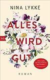 Alles wird gut: Roman von Nina Lykke