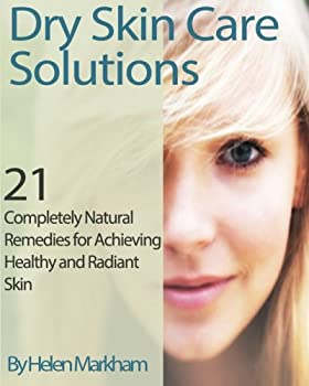 Dry Skin Care Solutions  21 Completely Natural Remedies for Achieving Healthy and Radiant Skin  Completely Natural Skin Care Series   Volume 1