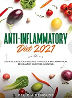 Anti-Inflammatory Diet 2021: Over 100 Delicious Recipes To Reduce Inflammation, Be Healthy And Feel Amazing