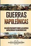 Guerras Napoleónicas: Una Guía Fascinante sobre las Guerras Napoleónicas y la Guerra de 1812
