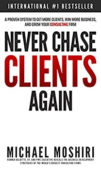 Never Chase Clients Again: A Proven System To Get More Clients, Win More Business, And Grow Your Consulting Firm (The Art of Consulting and Consulting Business Secrets Book 1) by [Michael Moshiri]