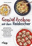 Genial kochen mit dem Reiskocher: 90 einfache und überraschende Rezepte für Reisgerichte, Suppen,...