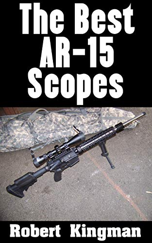 The Best AR-15 Scopes: The Best Makes and Models of Scopes For Your AR-15 and What To Look For In Each One