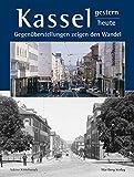 Kassel - gestern und heute: Gegenüberstellungen zeigen den Wandel (Farbbildband)