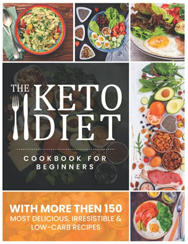 The Keto Diet: The Complete Quick & Easy Keto Recipes for Beginner With More Than 150 Most Delicious, Irresistible & Low-Carb Recipes Cookbook