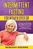 Intermittent Fasting For Women Over 50: How You Can Effortlessly Lose Weight, Balance Your Hormones and Increase Energy and Focus With Intermittent Fasting