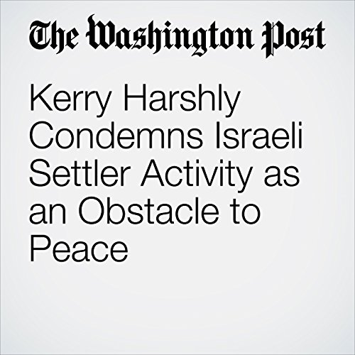 Kerry Harshly Condemns Israeli Settler Activity as an Obstacle to Peace cover art