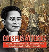 Crispus Attucks - The African American Hero - U.S. Revolutionary Period - Biography 4th Grade - Children's Biographies