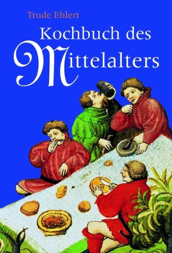 Das Kochbuch des Mittelalters: Rezepte aus alter Zeit, eingeleitet, erläutert und ausprobiert