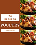 75 Poultry Recipes: Happiness is When You Have a Poultry Cookbook!