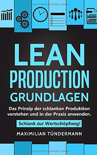 Lean Production – Grundlagen: Das Prinzip der schlanken Produktion verstehen und in der Praxis anwenden. Schlank zur Wertschöpfung!