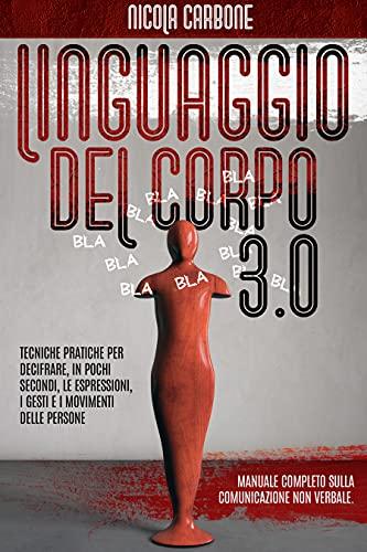 LINGUAGGIO DEL CORPO 3.0: MANUALE COMPLETO SULLA COMUNICAZIONE NON VERBALE. TECNICHE PRATICHE PER DECIFRARE, IN POCHI SECONDI, LE ESPRESSIONI, I GESTI E I MOVIMENTI DELLE PERSONE