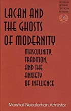 Lacan and the Ghosts of Modernity: Masculinity, Tradition, and the Anxiety of Influence (Studies in Literary Criticism and Theory)
