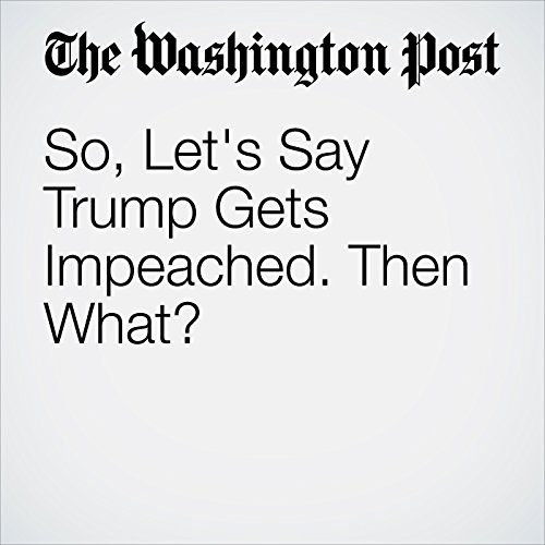 So, Let's Say Trump Gets Impeached. Then What? audiobook cover art