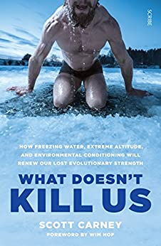 What Doesn't Kill Us: the bestselling guide to transforming your body by unlocking your lost evolutionary strength by [Scott Carney, Wim Hof]