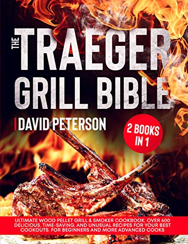 The Traeger Grill Bible: 2 Books in 1: Ultimate Wood Pellet Grill & Smoker Cookbook. Over 600 Delicious, Time-Saving, and Unusual Recipes For Your Best ... and More Advanced Cooks (English Edition)