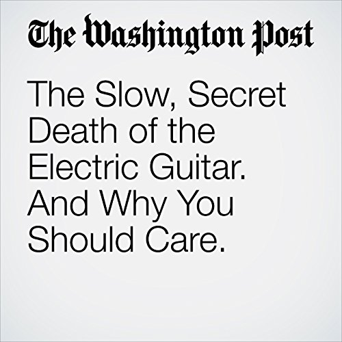 The Slow, Secret Death of the Electric Guitar. And Why You Should Care. copertina