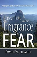 Perfect Love and the Fragrance of Fear: Finding Freedom from Fear in God's Perfect Love