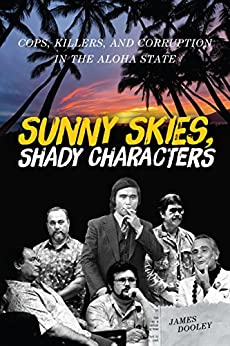 Sunny Skies, Shady Characters: Cops, Killers, and Corruption in the Aloha State (A Latitude 20 Book) by [James Dooley]
