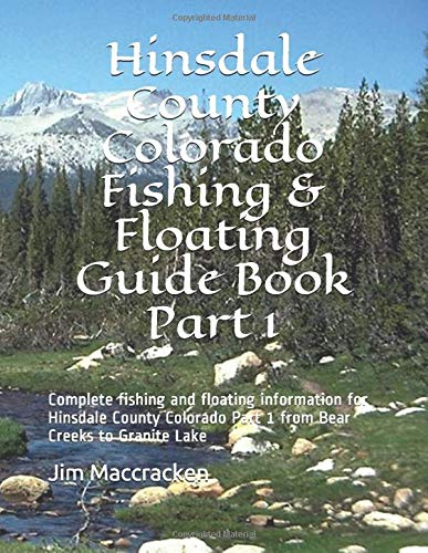 Hinsdale County Colorado Fishing & Floating Guide Book  Part 1: Complete fishing and floating information for Hinsdale County Colorado Part 1 from Bear Creeks to Granite Lake