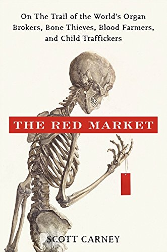 The Red Market: On the Trail of the World's Organ Brokers, Bone Theives, Blood Farmers, and Child Traffickers