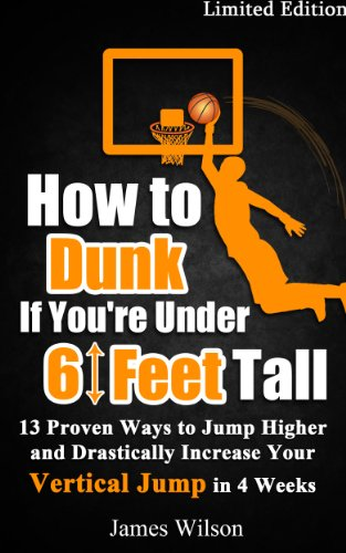 How to Dunk if You're Under 6 Feet Tall: 13 Proven Ways to Jump Higher and Drastically Increase Your Vertical Jump in 4 Weeks (Vertical Jump Training Program Book 1) (English Edition)