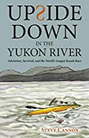 Upside Down in the Yukon River: Adventure, Survival, and the World's Longest Kayak Race