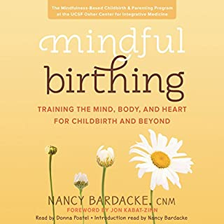 Mindful Birthing     Training the Mind, Body, and Heart for Childbirth and Beyond              By:                                                                                                                                 Nancy Bardacke                               Narrated by:                                                                                                                                 Nancy Bardacke,                                                                                        Donna Postel                      Length: 15 hrs and 39 mins     72 ratings     Overall 4.4